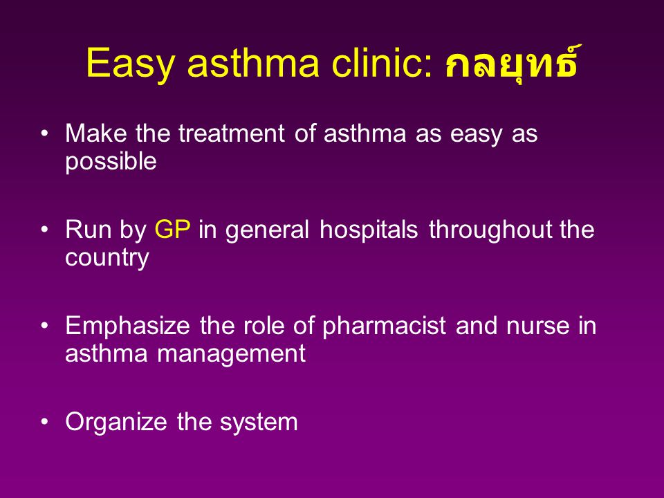 Easy asthma clinic: กลยุทธ์ Make the treatment of asthma as easy as possible Run by GP in general hospitals throughout the country Emphasize the role of pharmacist and nurse in asthma management Organize the system