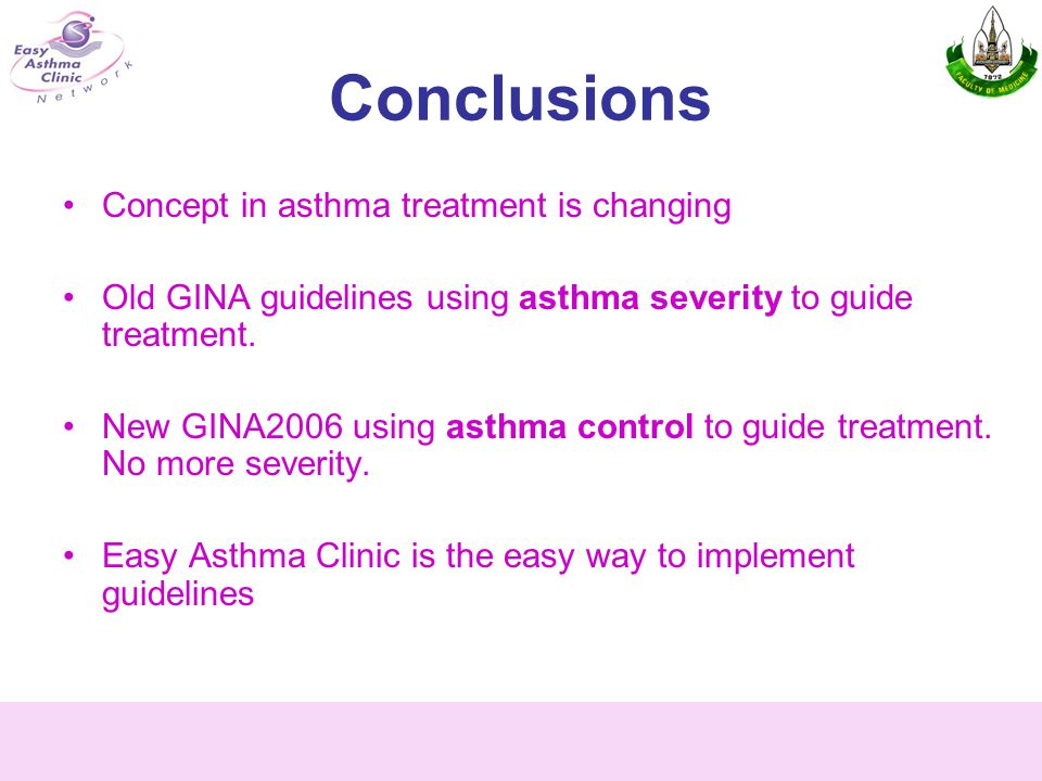 Conclusions Concept in asthma treatment is changing Old GINA guidelines using asthma severity to guide treatment.