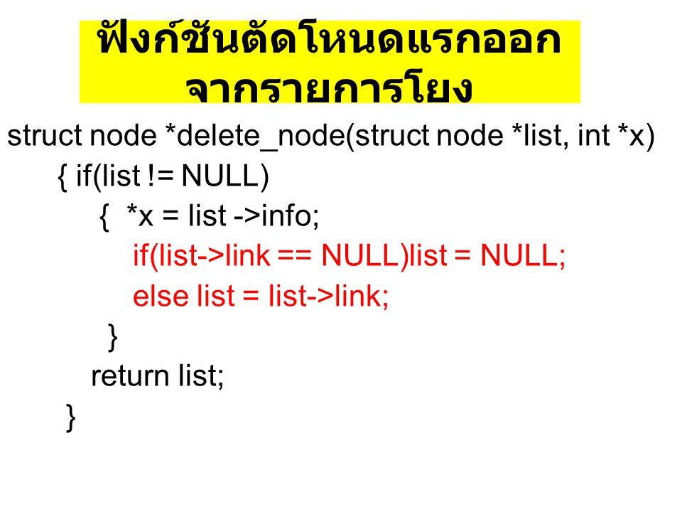 ฟังก์ชันตัดโหนดแรกออก จากรายการโยง struct node *delete_node(struct node *list, int *x) { if(list != NULL) { *x = list ->info; if(list->link == NULL)li