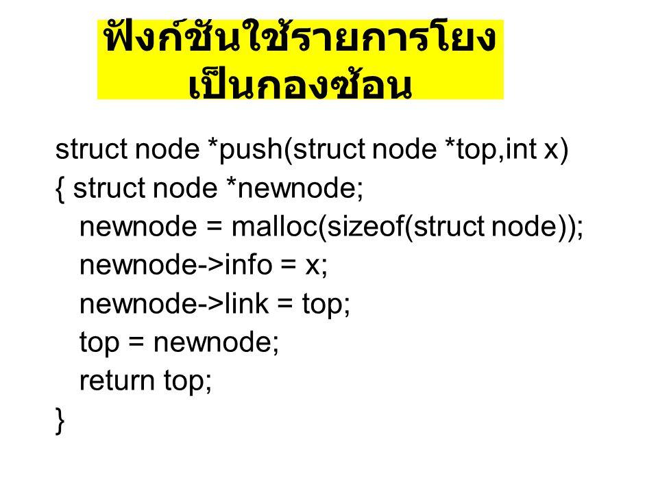 ฟังก์ชันใช้รายการโยง เป็นกองซ้อน struct node *push(struct node *top,int x) { struct node *newnode; newnode = malloc(sizeof(struct node)); newnode->inf