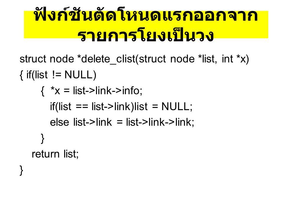 ฟังก์ชันตัดโหนดแรกออกจาก รายการโยงเป็นวง struct node *delete_clist(struct node *list, int *x) { if(list != NULL) { *x = list->link->info; if(list == l