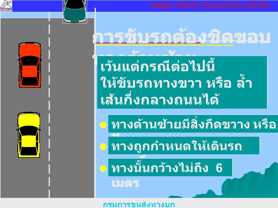 HONDA TRAFFIC EDUCATION CENTER การขับรถต้องชิดขอบ ทางด้านซ้าย เว้นแต่กรณีต่อไปนี้ ให้ขับรถทางขวา หรือ ล้ำ เส้นกึ่งกลางถนนได้ เว้นแต่กรณีต่อไปนี้ ให้ขับรถทางขวา หรือ ล้ำ เส้นกึ่งกลางถนนได้ ทางด้านซ้ายมีสิ่งกีดขวาง หรือ ปิดการจราจร ทางถูกกำหนดให้เดินรถ ทางเดียว ทางนั้นกว้างไม่ถึง 6 เมตร กรมการขนส่งทางบก