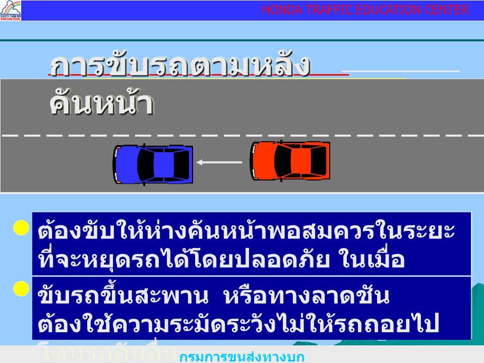 HONDA TRAFFIC EDUCATION CENTER กรมการขนส่งทางบก การขับรถตามหลัง คันหน้า ต้องขับให้ห่างคันหน้าพอสมควรในระยะ ที่จะหยุดรถได้โดยปลอดภัย ในเมื่อ จำเป็นต้องหยุดรถ ขับรถขึ้นสะพาน หรือทางลาดชัน ต้องใช้ความระมัดระวังไม่ให้รถถอยไป โดนรถคันอื่น