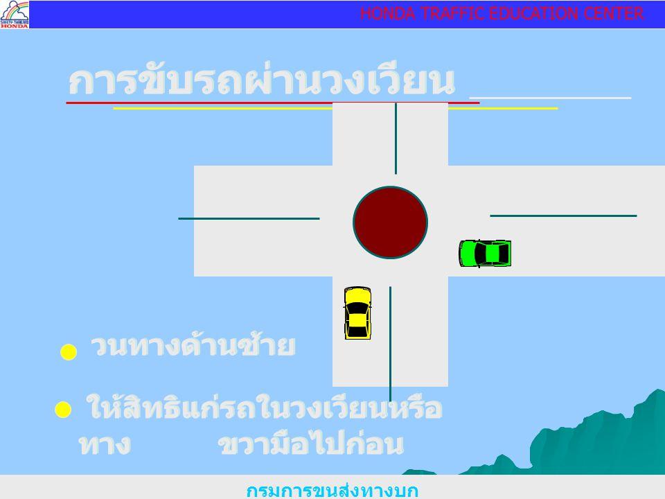 HONDA TRAFFIC EDUCATION CENTER การขับรถผ่านวงเวียน กรมการขนส่งทางบก วนทางด้านซ้าย ให้สิทธิแก่รถในวงเวียนหรือ ทาง ขวามือไปก่อน