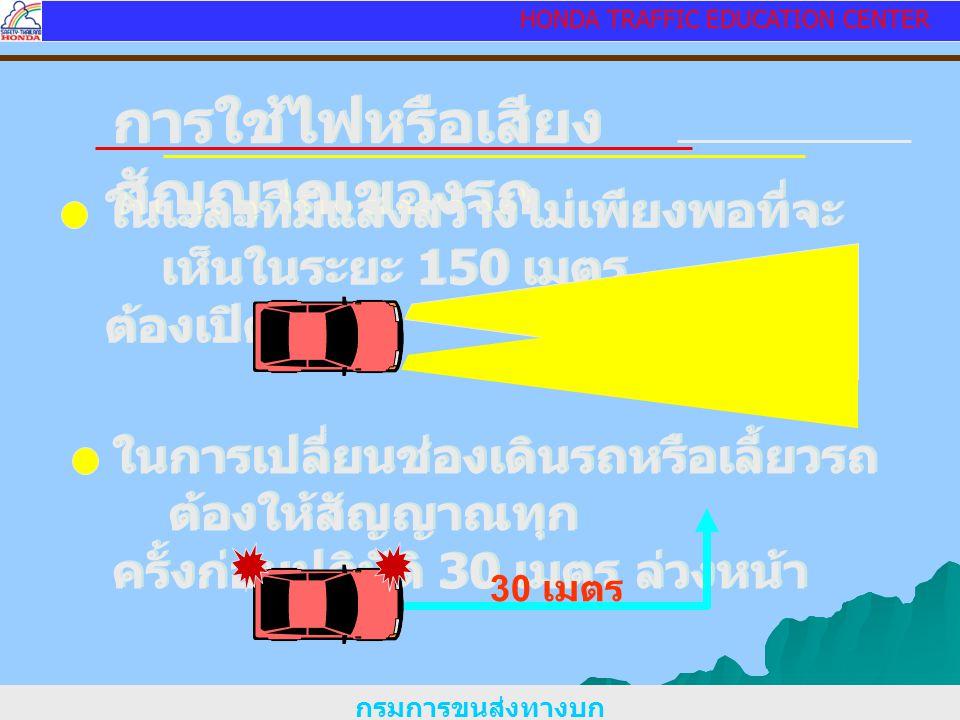 HONDA TRAFFIC EDUCATION CENTER การใช้ไฟหรือเสียง สัญญาณของรถ ในเวลาที่มีแสงสว่างไม่เพียงพอที่จะ เห็นในระยะ 150 เมตร ต้องเปิดไฟ ในเวลาที่มีแสงสว่างไม่เพียงพอที่จะ เห็นในระยะ 150 เมตร ต้องเปิดไฟ ในการเปลี่ยนช่องเดินรถหรือเลี้ยวรถ ต้องให้สัญญาณทุก ครั้งก่อนปฏิบัติ 30 เมตร ล่วงหน้า ในการเปลี่ยนช่องเดินรถหรือเลี้ยวรถ ต้องให้สัญญาณทุก ครั้งก่อนปฏิบัติ 30 เมตร ล่วงหน้า 30 เมตร กรมการขนส่งทางบก