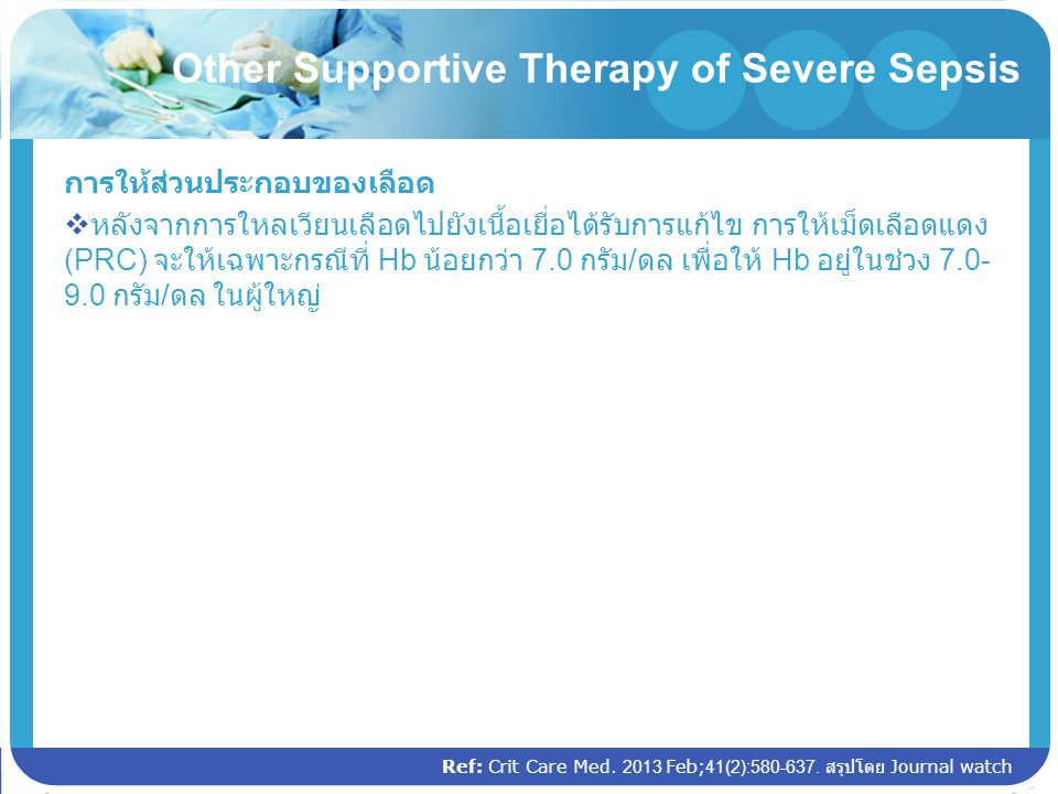 Other Supportive Therapy of Severe Sepsis การให้ส่วนประกอบของเลือด  หลังจากการใหลเวียนเลือดไปยังเนื้อเยื่อได้รับการแก้ไข การให้เม็ดเลือดแดง (PRC) จะใ