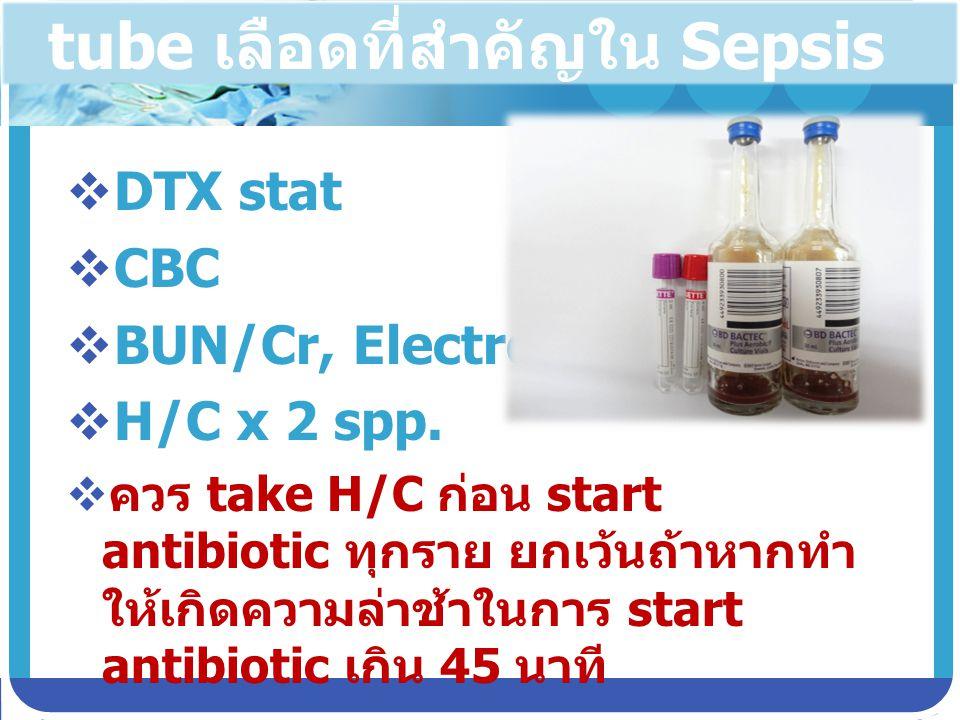 tube เลือดที่สำคัญใน Sepsis  DTX stat  CBC  BUN/Cr, Electrolyte  H/C x 2 spp.  ควร take H/C ก่อน start antibiotic ทุกราย ยกเว้นถ้าหากทำ ให้เกิดคว