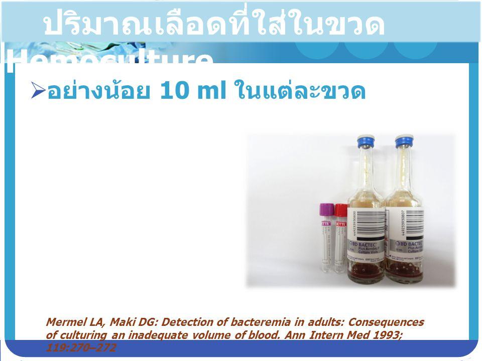 ปริมาณเลือดที่ใส่ในขวด Hemoculture  อย่างน้อย 10 ml ในแต่ละขวด Mermel LA, Maki DG: Detection of bacteremia in adults: Consequences of culturing an in