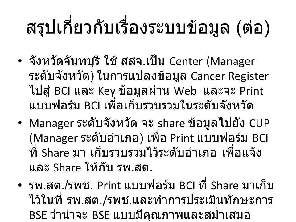 สรุปเกี่ยวกับเรื่องระบบข้อมูล ( ต่อ ) จังหวัดจันทบุรี ใช้ สสจ. เป็น Center (Manager ระดับจังหวัด ) ในการแปลงข้อมูล Cancer Register ไปสู่ BCI และ Key ข