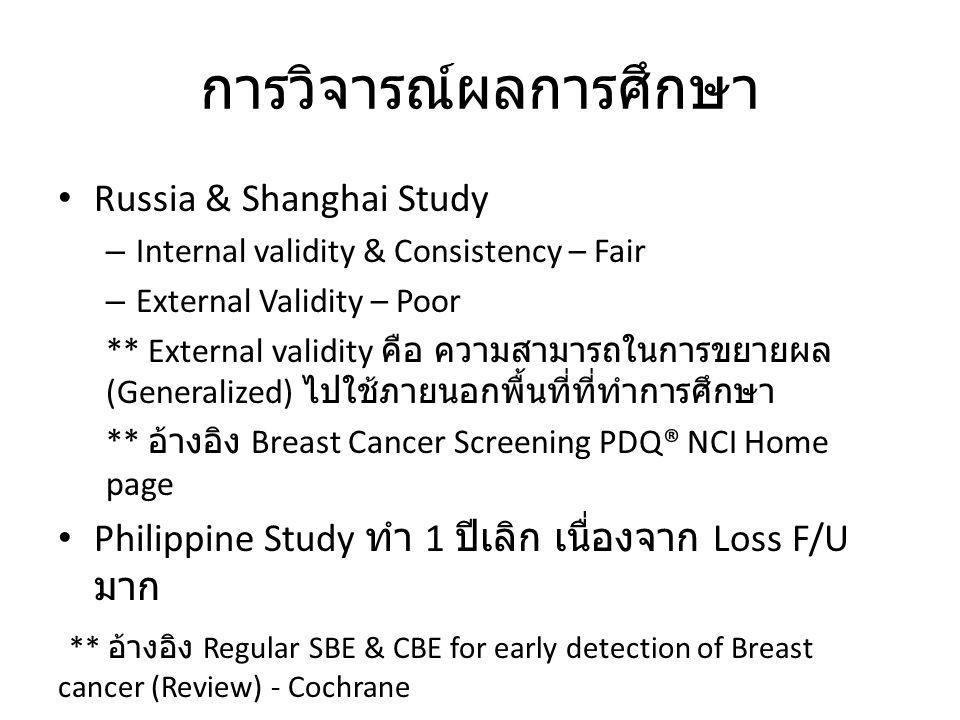 การวิจารณ์ผลการศึกษา Russia & Shanghai Study – Internal validity & Consistency – Fair – External Validity – Poor ** External validity คือ ความสามารถในการขยายผล (Generalized) ไปใช้ภายนอกพื้นที่ที่ทำการศึกษา ** อ้างอิง Breast Cancer Screening PDQ® NCI Home page Philippine Study ทำ 1 ปีเลิก เนื่องจาก Loss F/U มาก ** อ้างอิง Regular SBE & CBE for early detection of Breast cancer (Review) - Cochrane