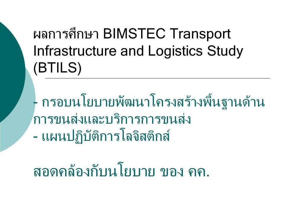 ผลการศึกษา BIMSTEC Transport Infrastructure and Logistics Study (BTILS) - กรอบนโยบายพัฒนาโครงสร้างพื้นฐานด้าน การขนส่งและบริการการขนส่ง - แผนปฏิบัติการโลจิสติกส์ สอดคล้องกับนโยบาย ของ คค.