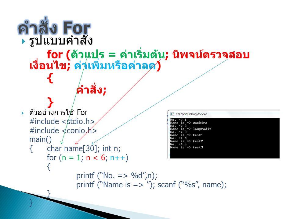  รูปแบบคำสั่ง for ( ตัวแปร = ค่าเริ่มต้น ; นิพจน์ตรวจสอบ เงื่อนไข ; ค่าเพิ่มหรือค่าลด ) { คำสั่ง ; }  ตัวอย่างการใช้ For #include main() {char name[