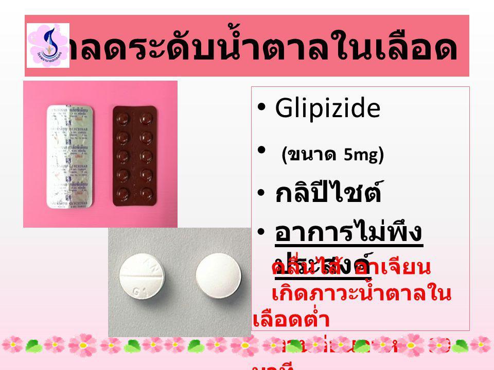 ยาลดระดับน้ำตาลในเลือด Glipizide ( ขนาด 5mg) กลิปีไชต์ อาการไม่พึง ประสงค์ คลื่นไส้ อาเจียน เกิดภาวะน้ำตาลใน เลือดต่ำ ทานก่อนอาหาร 30 นาที