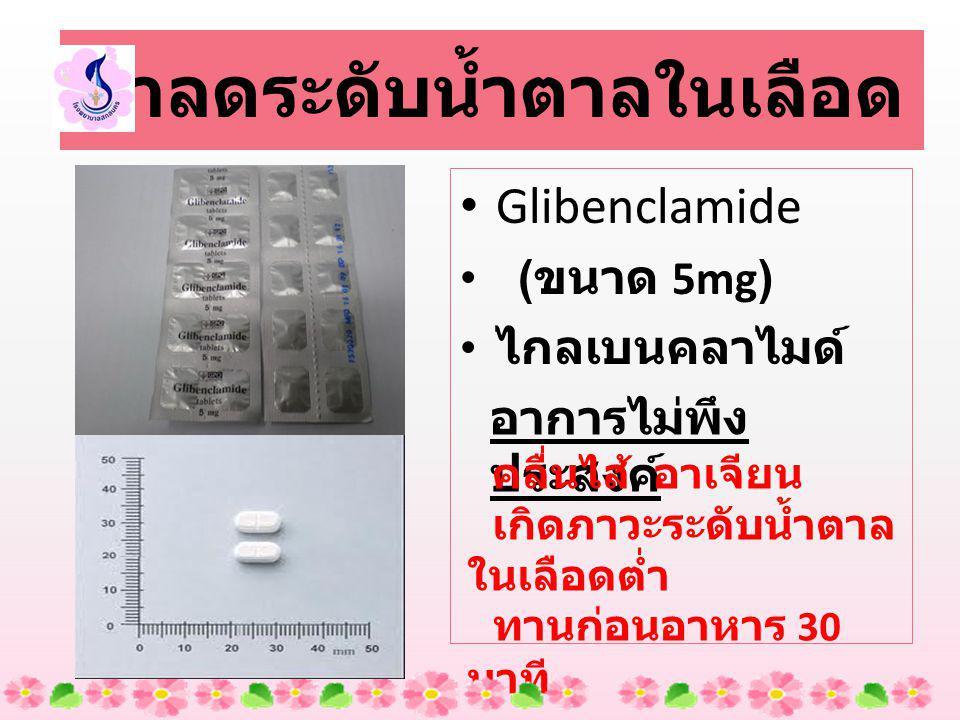Glibenclamide ( ขนาด 5mg) ไกลเบนคลาไมด์ ยาลดระดับน้ำตาลในเลือด อาการไม่พึง ประสงค์ คลื่นไส้ อาเจียน เกิดภาวะระดับน้ำตาล ในเลือดต่ำ ทานก่อนอาหาร 30 นาที