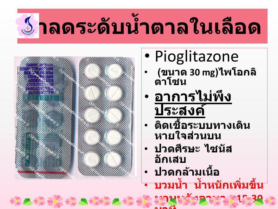Pioglitazone ( ขนาด 30 mg) ไพโอกลิ ตาโซน อาการไม่พึง ประสงค์ ติดเชื้อระบบทางเดิน หายใจส่วนบน ปวดศีรษะ ไซนัส อักเสบ ปวดกล้ามเนื้อ บวมน้ำ น้ำหนักเพิ่มขึ้น ทานหลังอาหาร 15-30 นาที ยาลดระดับน้ำตาลในเลือด