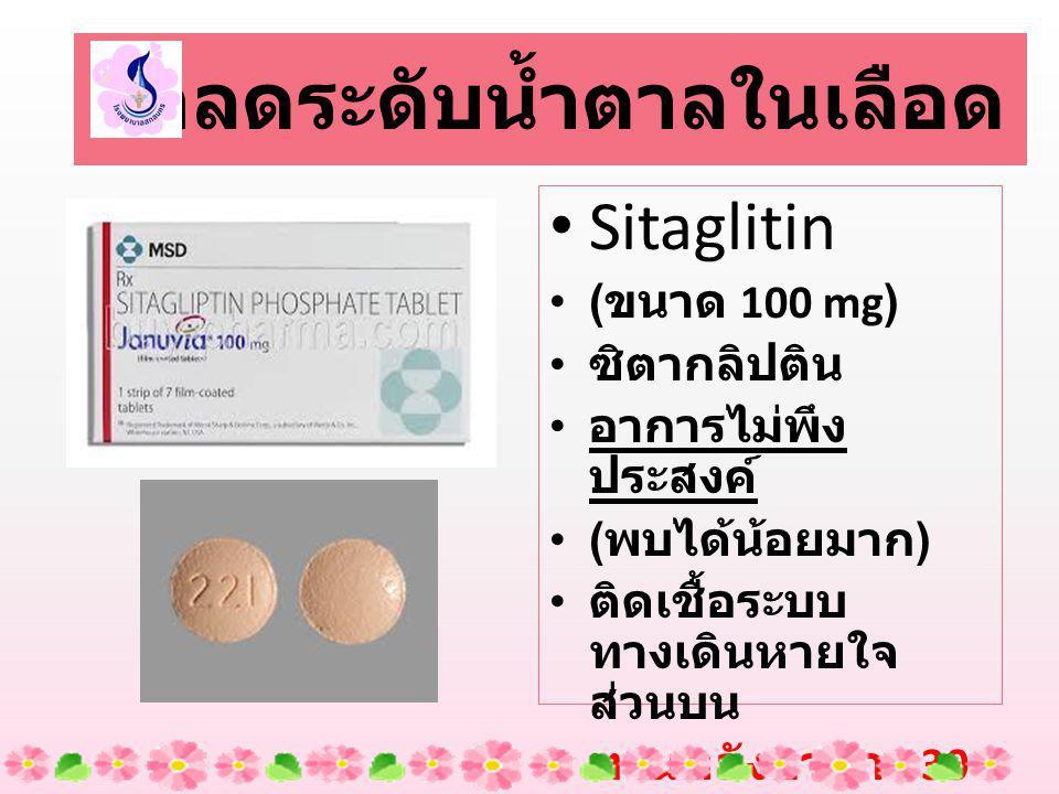 Sitaglitin ( ขนาด 100 mg) ซิตากลิปติน อาการไม่พึง ประสงค์ ( พบได้น้อยมาก ) ติดเชื้อระบบ ทางเดินหายใจ ส่วนบน ทานหลังอาหาร 30 นาที ยาลดระดับน้ำตาลในเลือด