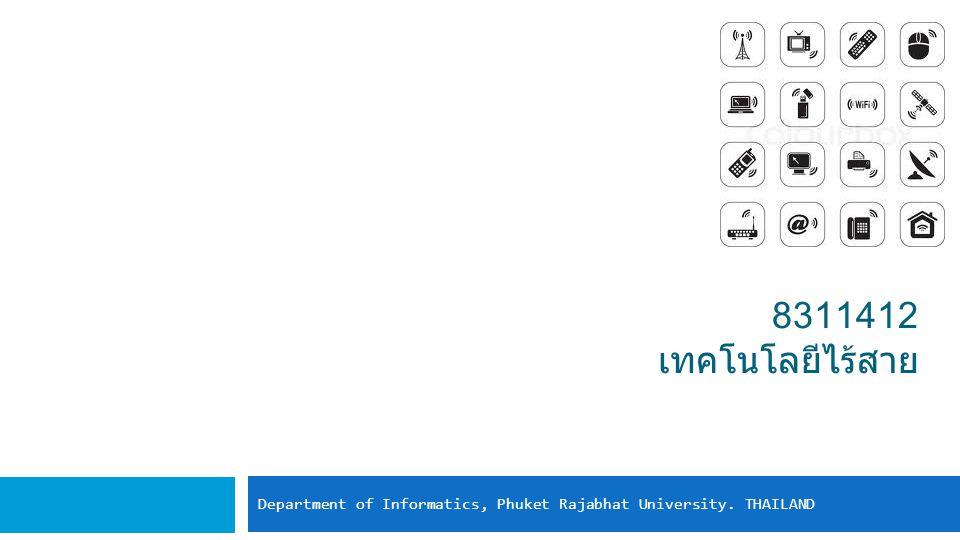 8311412 เทคโนโลยีไร้สาย Department of Informatics, Phuket Rajabhat University. THAILAND