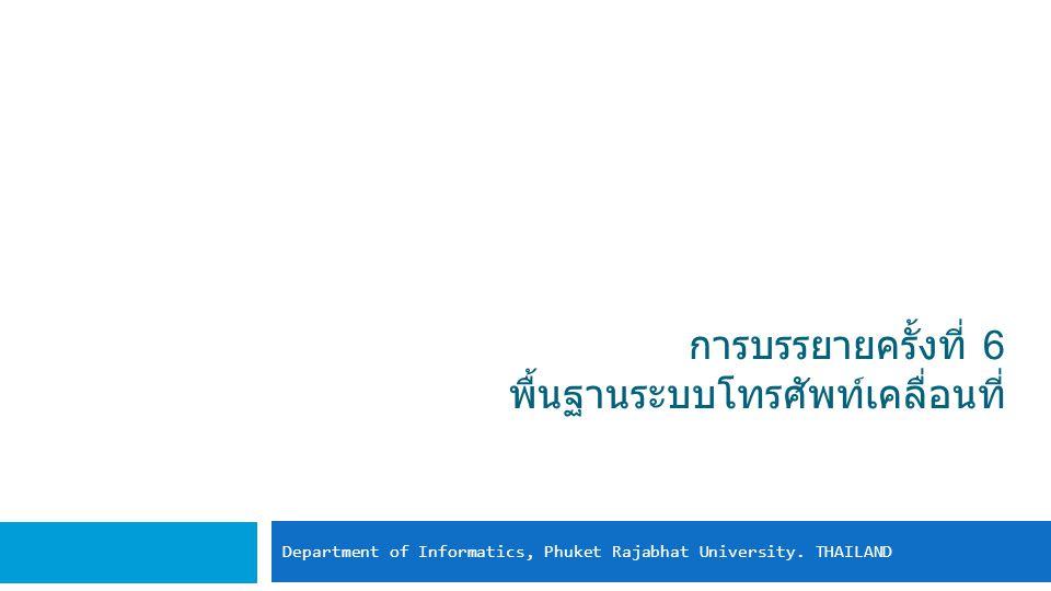 การบรรยายครั้งที่ 6 พื้นฐานระบบโทรศัพท์เคลื่อนที่ Department of Informatics, Phuket Rajabhat University.