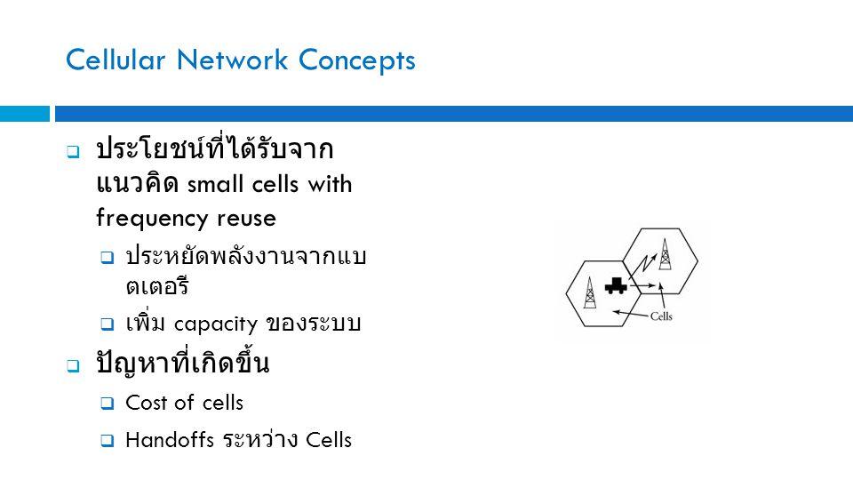 Cellular Network Concepts  ประโยชน์ที่ได้รับจาก แนวคิด small cells with frequency reuse  ประหยัดพลังงานจากแบ ตเตอรี  เพิ่ม capacity ของระบบ  ปัญหาที่เกิดขึ้น  Cost of cells  Handoffs ระหว่าง Cells