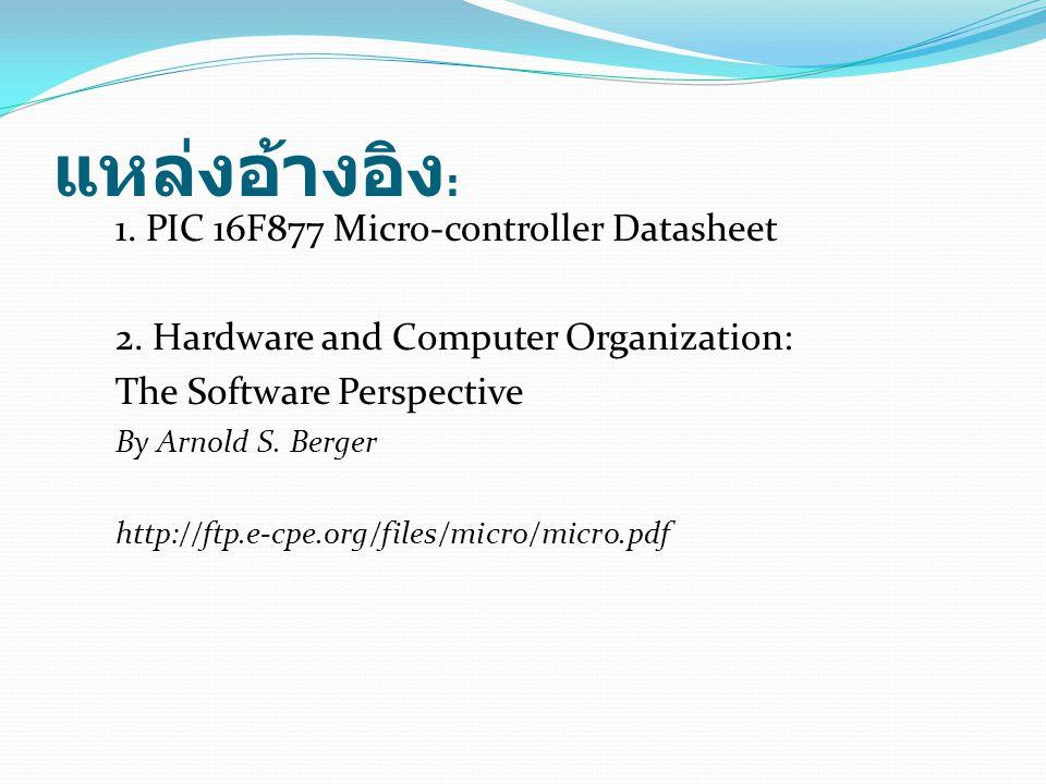 แหล่งอ้างอิง : 1. PIC 16F877 Micro-controller Datasheet 2. Hardware and Computer Organization: The Software Perspective By Arnold S. Berger http://ftp