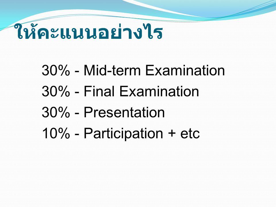 ให้คะแนนอย่างไร 30% - Mid-term Examination 30% - Final Examination 30% - Presentation 10% - Participation + etc