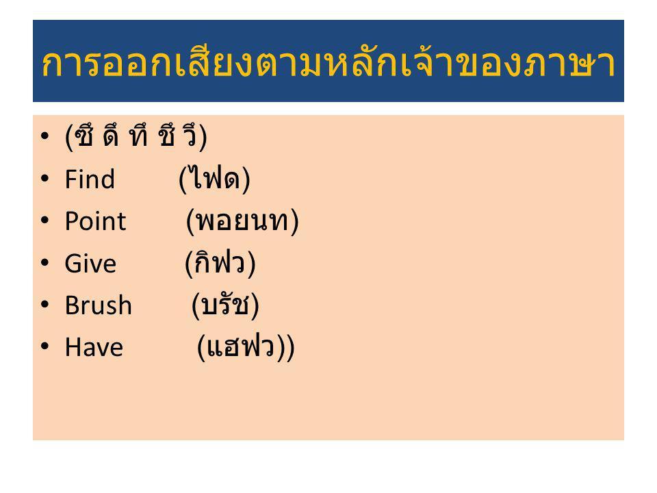 การออกเสียงตามหลักเจ้าของภาษา ( ซึ ดึ ทึ ชึ วึ ) Find ( ไฟด ) Point ( พอยนท ) Give ( กิฟว ) Brush ( บรัช ) Have ( แฮฟว ))