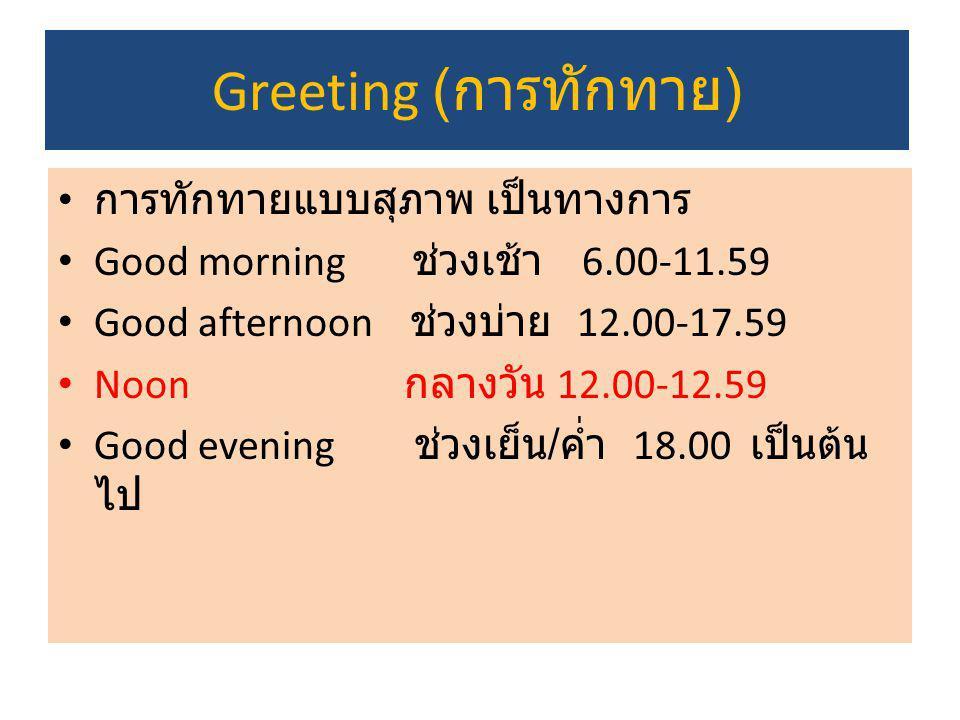 Greeting ( การทักทาย ) การทักทายแบบสุภาพ เป็นทางการ Good morning ช่วงเช้า 6.00-11.59 Good afternoon ช่วงบ่าย 12.00-17.59 Noon กลางวัน 12.00-12.59 Good