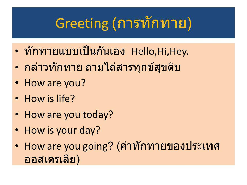 Greeting ( การทักทาย ) ทักทายแบบเป็นกันเอง Hello,Hi,Hey. กล่าวทักทาย ถามไถ่สารทุกข์สุขดิบ How are you? How is life? How are you today? How is your day