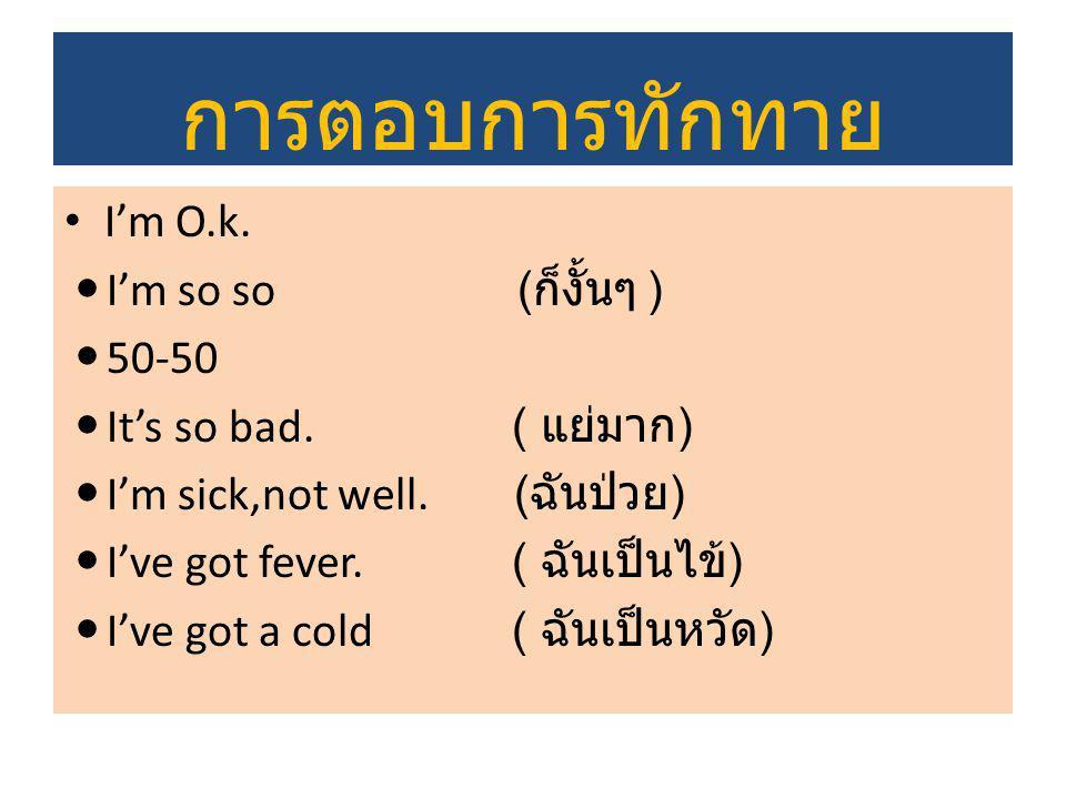 การตอบการทักทาย I'm O.k. I'm so so ( ก็งั้นๆ ) 50-50 It's so bad. ( แย่มาก ) I'm sick,not well. ( ฉันป่วย ) I've got fever. ( ฉันเป็นไข้ ) I've got a