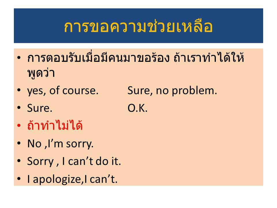 การขอความช่วยเหลือ การตอบรับเมื่อมีคนมาขอร้อง ถ้าเราทำได้ให้ พูดว่า yes, of course.Sure, no problem. Sure.O.K. ถ้าทำไม่ได้ No,I'm sorry. Sorry, I can'