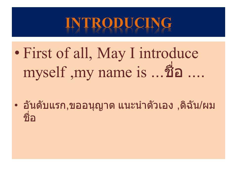 First of all, May I introduce myself,my name is... ชื่อ.... อันดับแรก, ขออนุญาต แนะนำตัวเอง, ดิฉัน / ผม ชื่อ