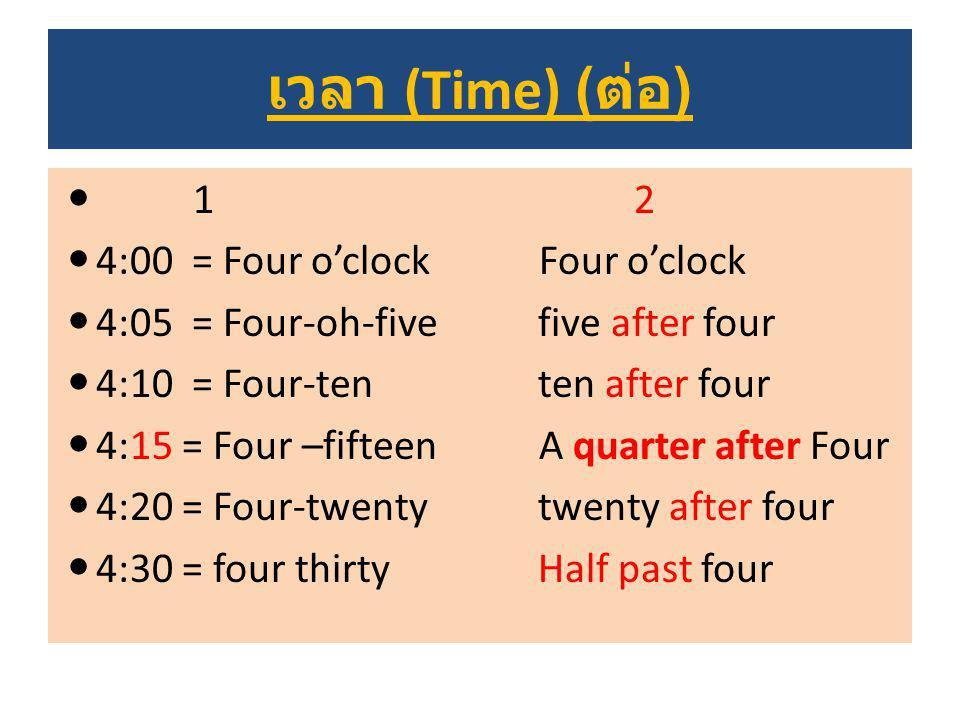 เวลา (Time) ( ต่อ ) 12 4:00 = Four o'clock Four o'clock 4:05 = Four-oh-fivefive after four 4:10 = Four-tenten after four 4:15 = Four –fifteen A quarte
