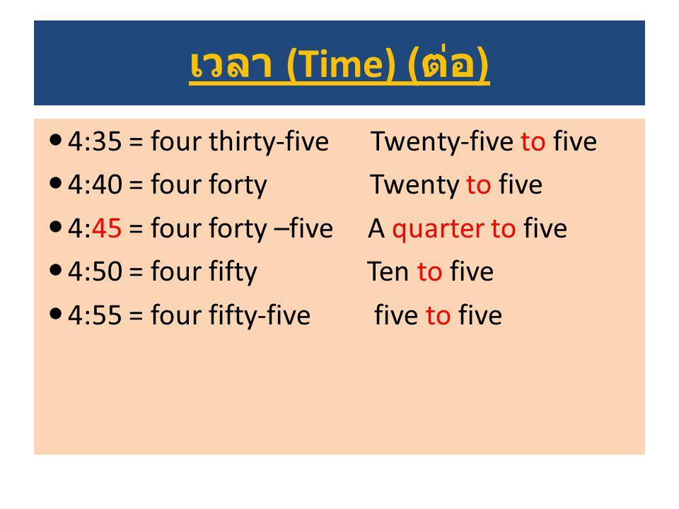 เวลา (Time) ( ต่อ ) 4:35 = four thirty-five Twenty-five to five 4:40 = four forty Twenty to five 4:45 = four forty –five A quarter to five 4:50 = four