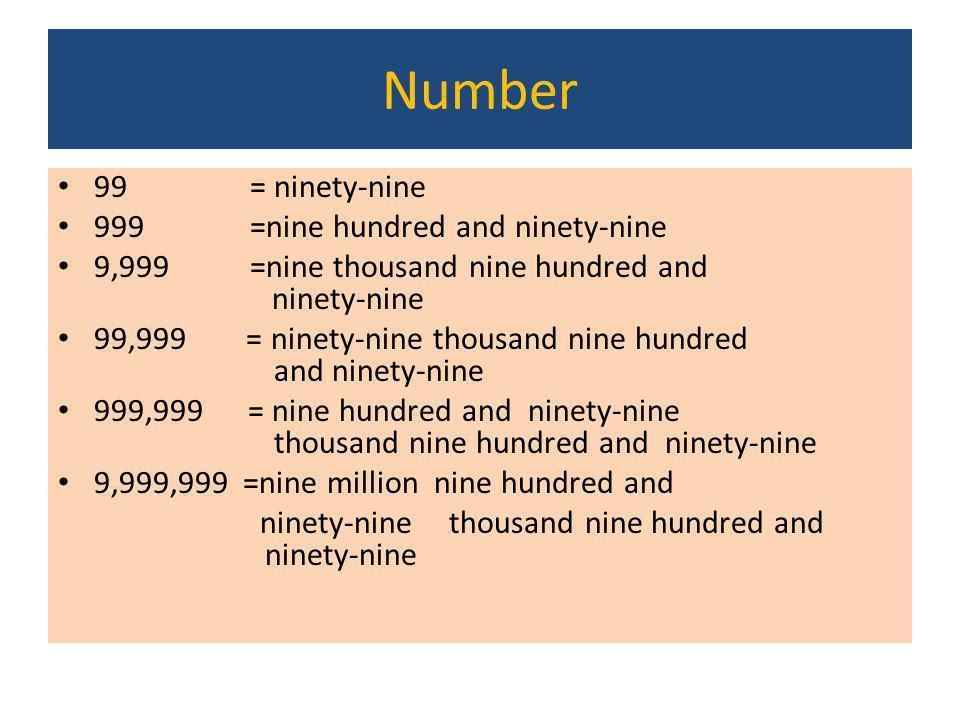Number 99= ninety-nine 999=nine hundred and ninety-nine 9,999=nine thousand nine hundred and ninety-nine 99,999 = ninety-nine thousand nine hundred an