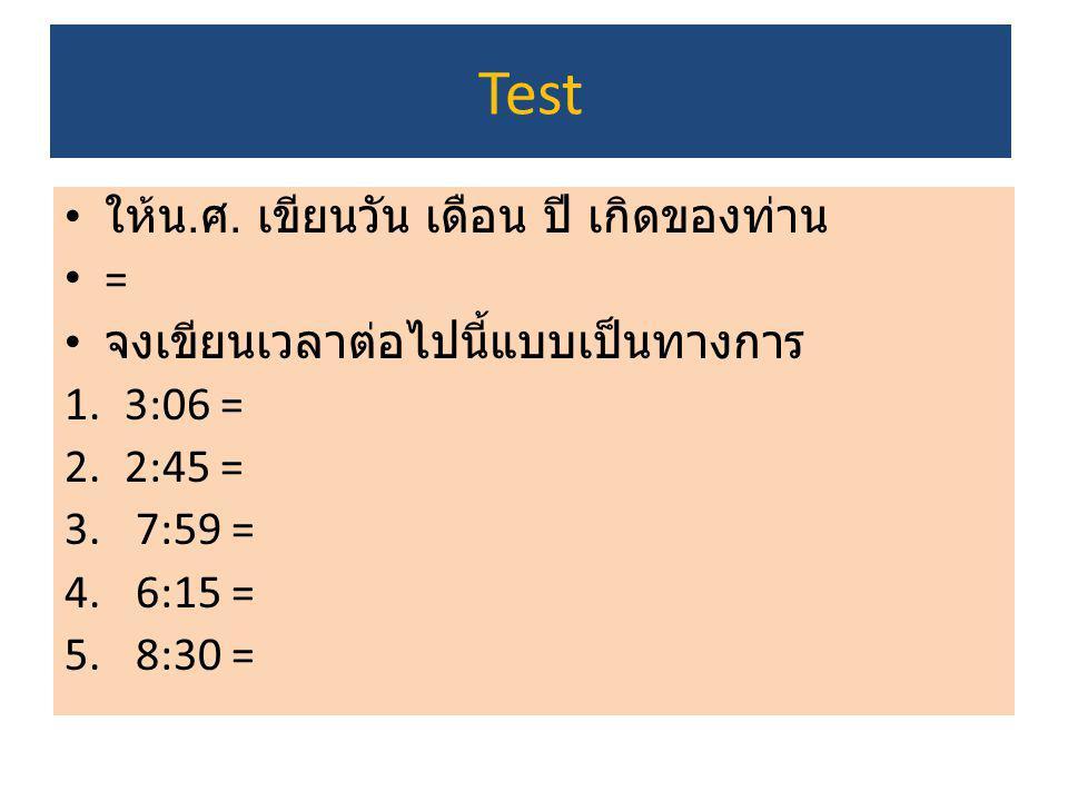 Test ให้น. ศ. เขียนวัน เดือน ปี เกิดของท่าน = จงเขียนเวลาต่อไปนี้แบบเป็นทางการ 1.3:06 = 2.2:45 = 3. 7:59 = 4. 6:15 = 5. 8:30 =