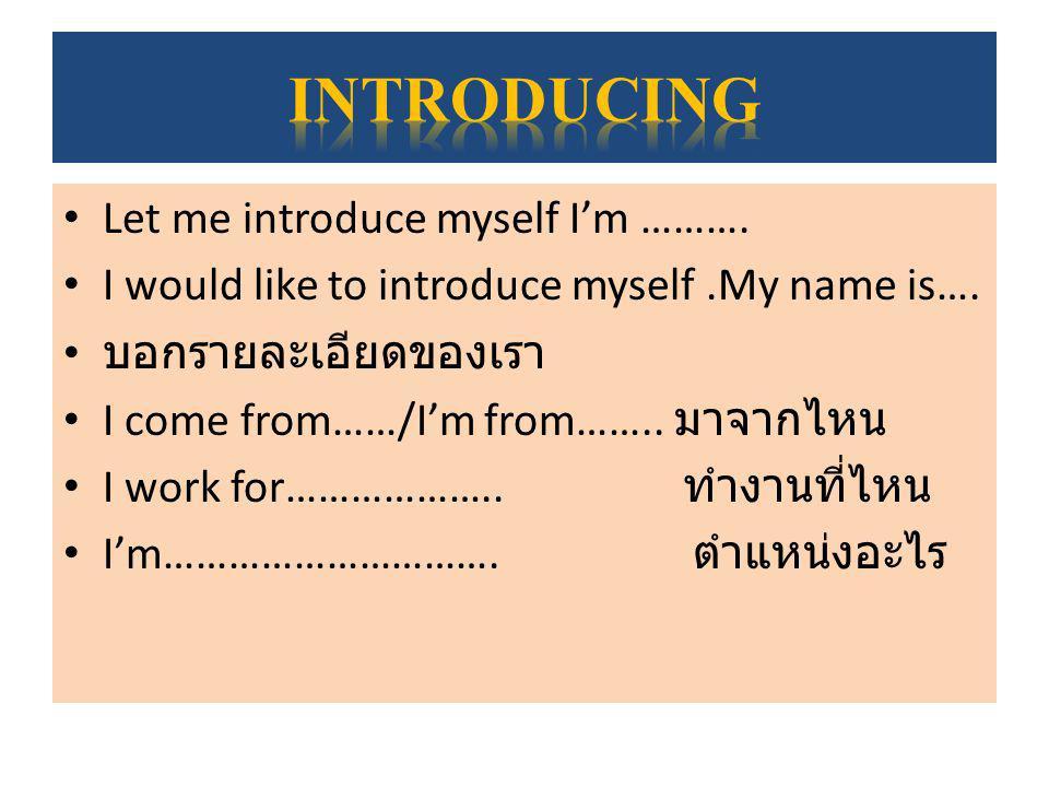 แนะนำคนอื่นให้รู้จักกัน I would like to introduce myself.My manager khun … ชื่อคนที่เราแนะนำ ….