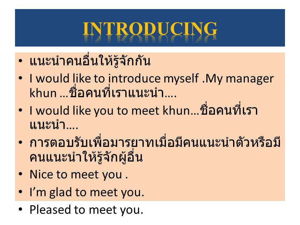 แนะนำคนอื่นให้รู้จักกัน I would like to introduce myself.My manager khun … ชื่อคนที่เราแนะนำ …. I would like you to meet khun… ชื่อคนที่เรา แนะนำ …. ก