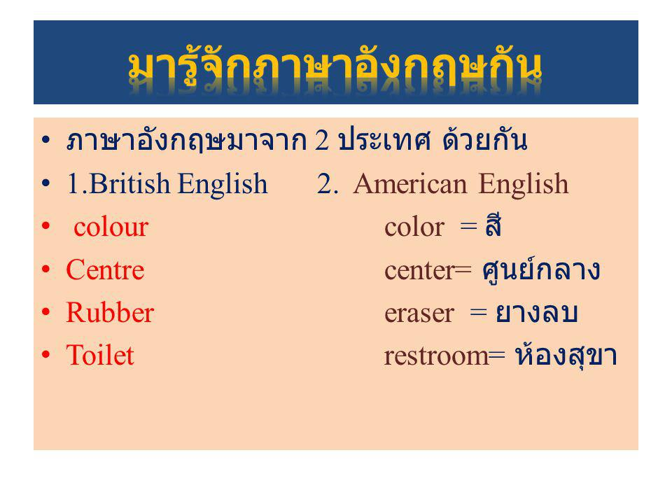 ภาษาอังกฤษมาจาก 2 ประเทศ ด้วยกัน 1.British English 2. American English colour color = สี Centre center= ศูนย์กลาง Rubber eraser = ยางลบ Toilet restroo