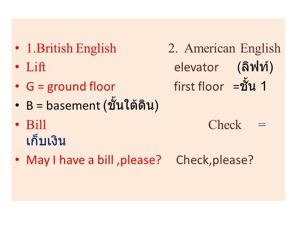 1.British English 2. American English Lift elevator ( ลิฟท์ ) G = ground floor first floor = ชั้น 1 B = basement ( ชั้นใต้ดิน ) Bill Check = เก็บเงิน