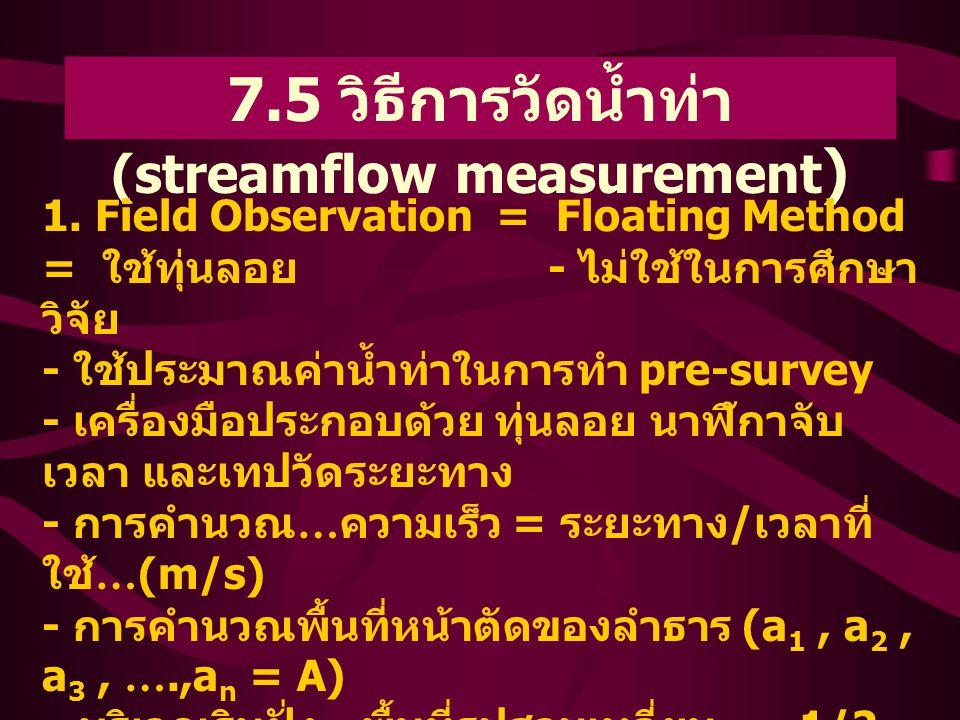 7.5 วิธีการวัดน้ำท่า (streamflow measurement ) 1. Field Observation = Floating Method = ใช้ทุ่นลอย - ไม่ใช้ในการศึกษา วิจัย - ใช้ประมาณค่าน้ำท่าในการท