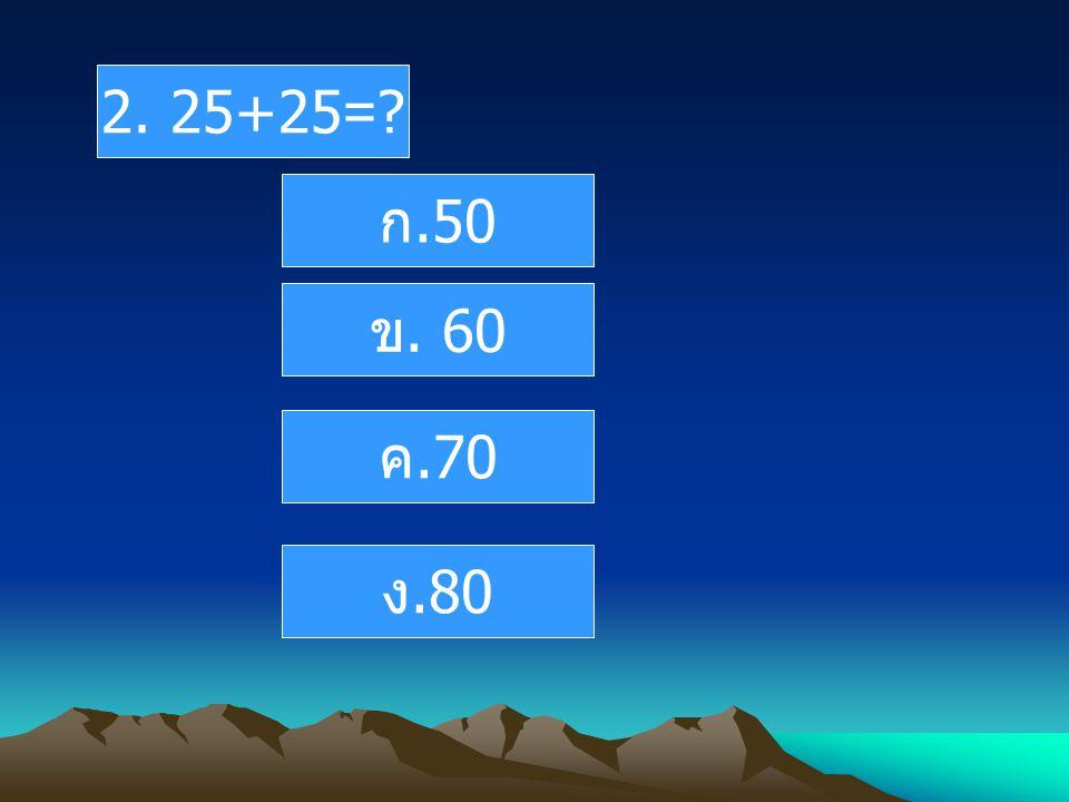 2. 25+25=? ก.50 ข. 60 ค.70 ง.80