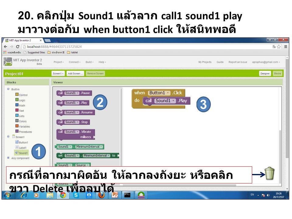 20. คลิกปุ่ม Sound1 แล้วลาก call1 sound1 play มาวางต่อกับ when button1 click ให้สนิทพอดี 1 2 3 กรณีที่ลากมาผิดอัน ให้ลากลงถังยะ หรือคลิก ขวา Delete เพ