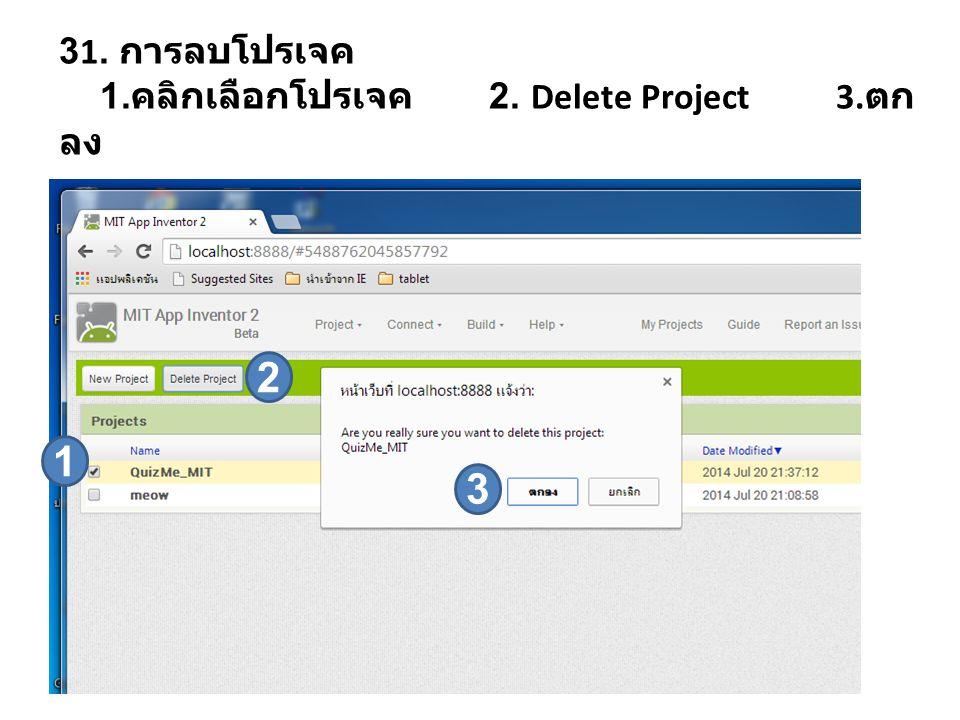 31. การลบโปรเจค 1. คลิกเลือกโปรเจค 2. Delete Project 3. ตก ลง 1 2 3