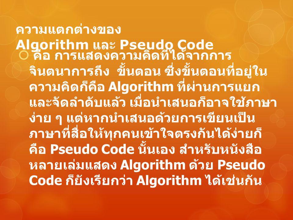 ความแตกต่างของ Algorithm และ Pseudo Code  คือ การแสดงความคิดที่ได้จากการ จินตนาการถึง ขั้นตอน ซึ่งขั้นตอนที่อยู่ใน ความคิดก็คือ Algorithm ที่ผ่านการแ