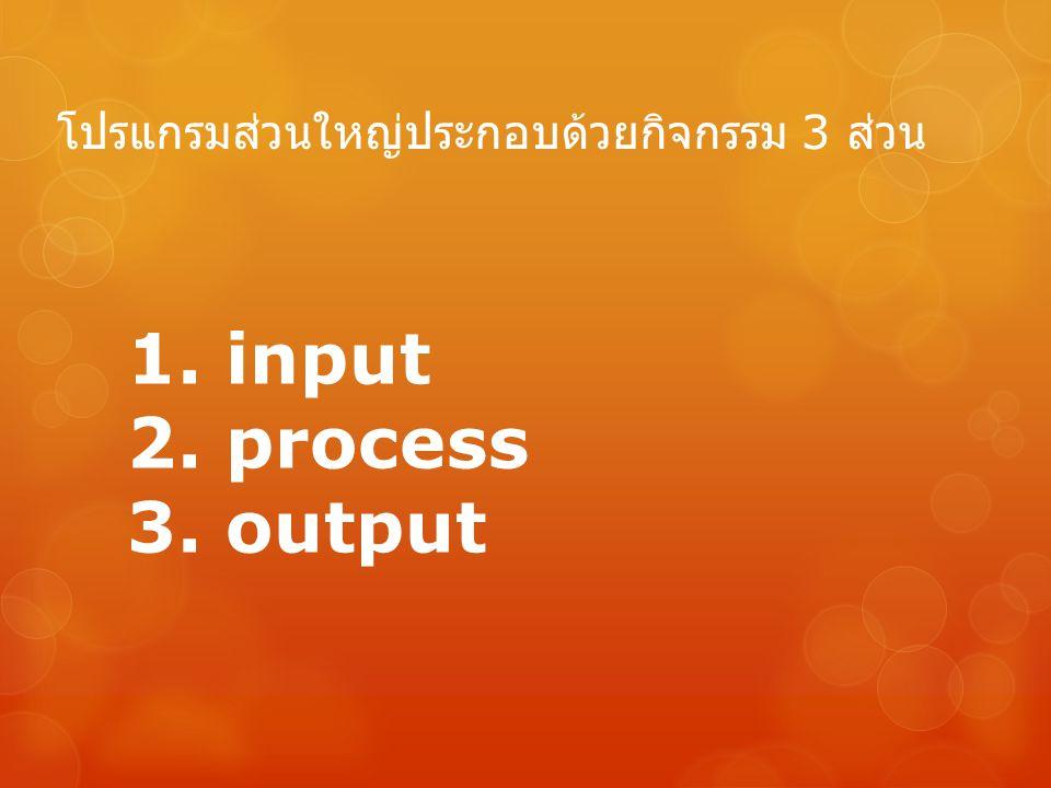 โปรแกรมส่วนใหญ่ประกอบด้วยกิจกรรม 3 ส่วน 1. input 2. process 3. output