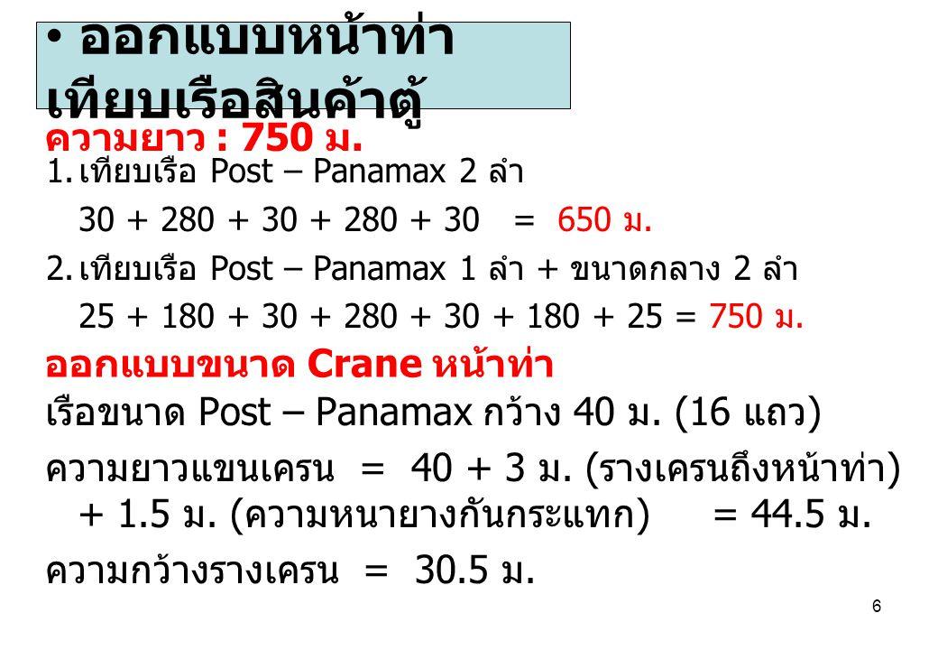 6 1. เทียบเรือ Post – Panamax 2 ลำ 30 + 280 + 30 + 280 + 30 = 650 ม. 2. เทียบเรือ Post – Panamax 1 ลำ + ขนาดกลาง 2 ลำ 25 + 180 + 30 + 280 + 30 + 180 +