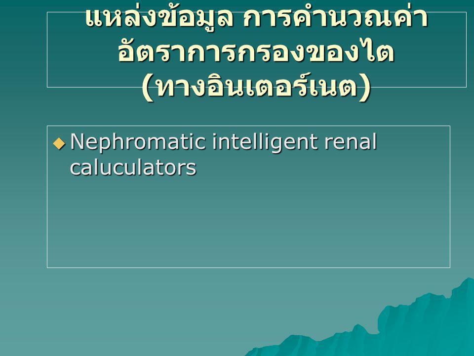 แหล่งข้อมูล การคำนวณค่า อัตราการกรองของไต ( ทางอินเตอร์เนต )  Nephromatic intelligent renal caluculators
