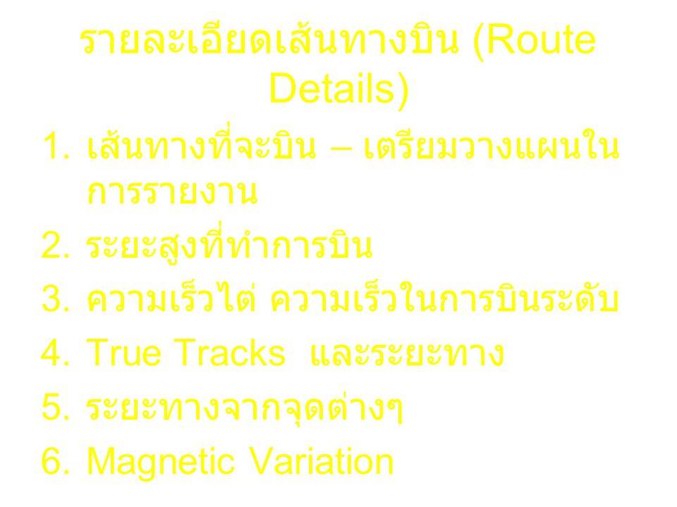 รายละเอียดเส้นทางบิน (Route Details) 1. เส้นทางที่จะบิน – เตรียมวางแผนใน การรายงาน 2. ระยะสูงที่ทำการบิน 3. ความเร็วไต่ ความเร็วในการบินระดับ 4.True T