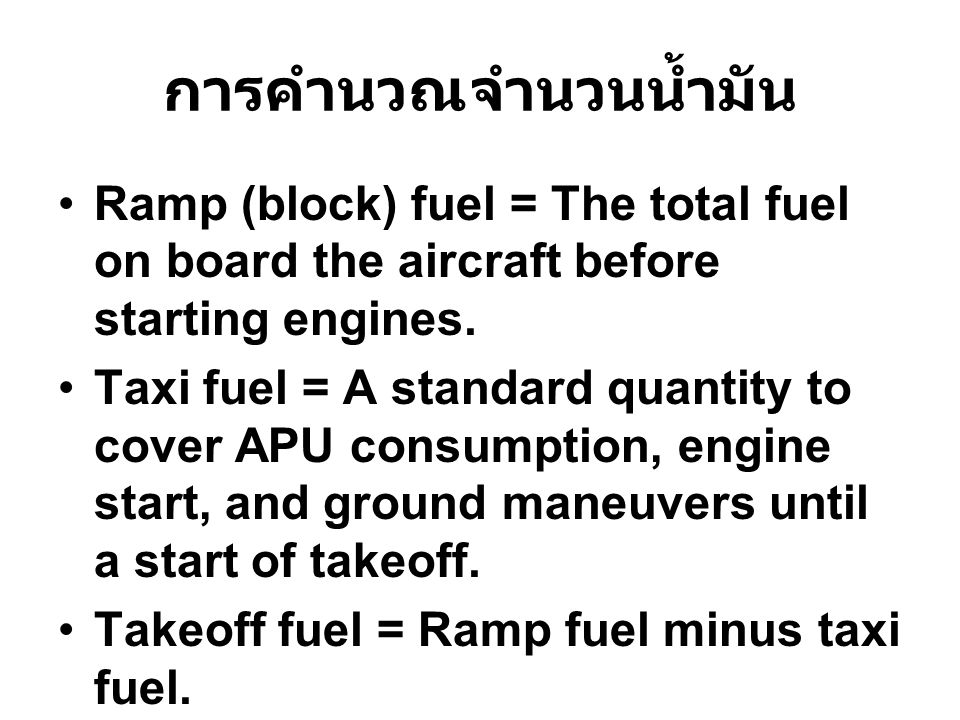 การคำนวณจำนวนน้ำมัน Ramp (block) fuel = The total fuel on board the aircraft before starting engines. Taxi fuel = A standard quantity to cover APU con