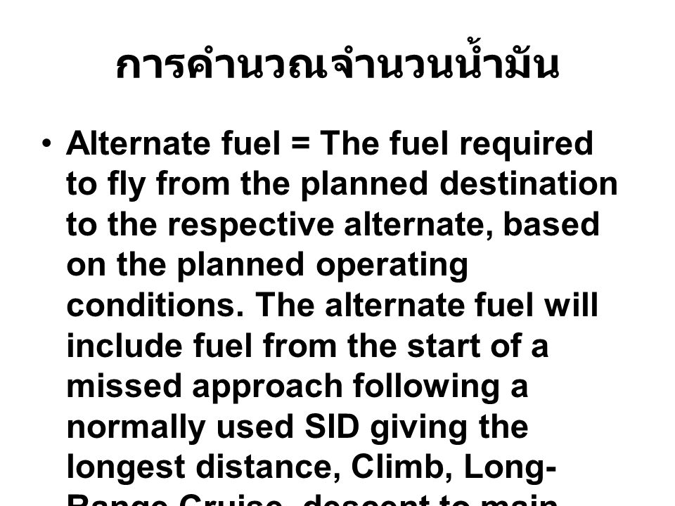 การคำนวณจำนวนน้ำมัน Alternate fuel = The fuel required to fly from the planned destination to the respective alternate, based on the planned operating